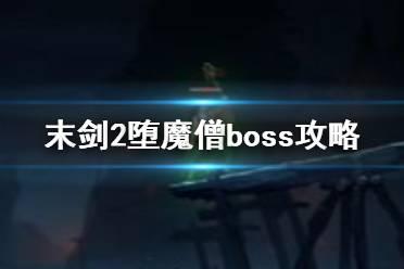 《末剑2》堕魔僧怎么打 boss堕魔僧打法攻略