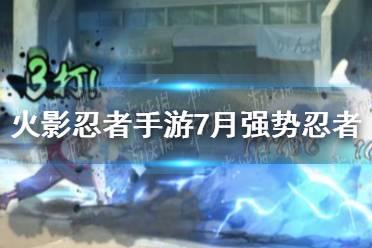《火影忍者手游》7月强势忍者怎么样 7月强势忍者介绍