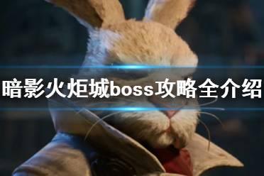 《暗影火炬城》boss攻略全介绍 boss打法有什么技巧